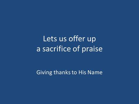Lets us offer up a sacrifice of praise Giving thanks to His Name.