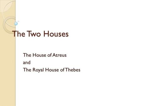 The Two Houses The House of Atreus and The Royal House of Thebes.