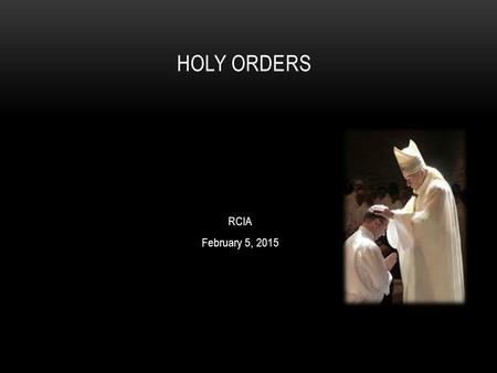 RCIA February 5, 2015 HOLY ORDERS. Holy Orders is the sacrament through which the mission entrusted by Christ to his apostles continues to be exercised.