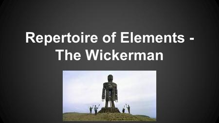 Repertoire of Elements - The Wickerman. Scene/Events What scenes/events are typical of the genre? ●Visiting a new area - Sergeant Howie arrives on the.