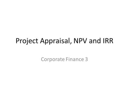 Project Appraisal, NPV and IRR Corporate Finance 3.