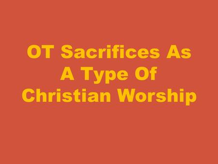 "OT Sacrifices As A Type Of Christian Worship. As we study this subject I think it wise to begin with the question. ""What is the purpose of sacrifices?"""
