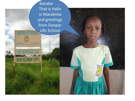 Kairabe... That is Hallo in Mandinka and greetings from Deeper Life School.
