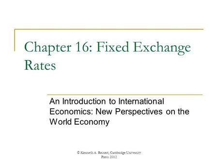 Chapter 16: Fixed Exchange Rates An Introduction to International Economics: New Perspectives on the World Economy © Kenneth A. Reinert, Cambridge University.