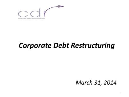 Corporate Debt Restructuring March 31, 2014 1. The Genesis  Need for evolving a mechanism for addressing stress on bank assets due to external reasons.