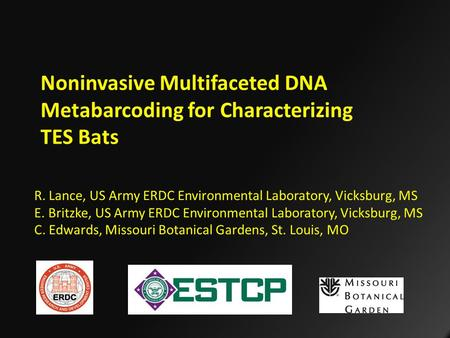 Noninvasive Multifaceted DNA Metabarcoding for Characterizing TES Bats R. Lance, US Army ERDC Environmental Laboratory, Vicksburg, MS E. Britzke, US Army.