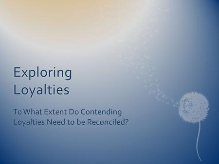 Exploring Loyalties To What Extent Do Contending Loyalties Need to be Reconciled?