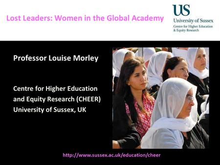 Diversity, Democratisation and Difference: Theories and Methodologies Lost Leaders: Women in the Global Academy Professor Louise Morley Centre for Higher.