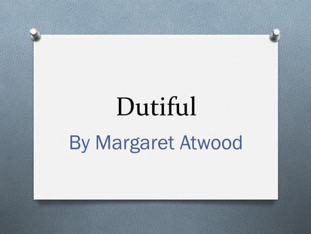 Dutiful By Margaret Atwood. 1. What theme would best fit with Atwood's message? O One does not have to continually sacrifice their own happiness for the.