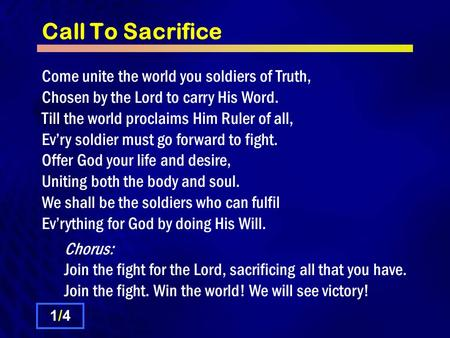 Call To Sacrifice Come unite the world you soldiers of Truth, Chosen by the Lord to carry His Word. Till the world proclaims Him Ruler of all, Ev'ry soldier.