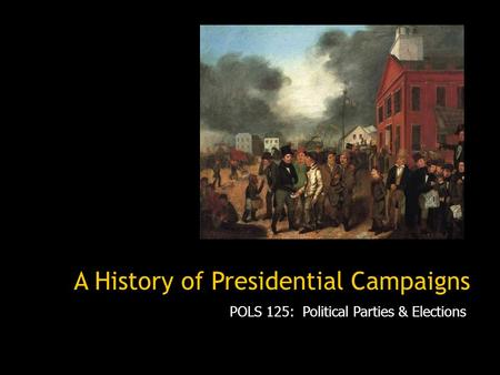 A History of Presidential Campaigns POLS 125: Political Parties & Elections.