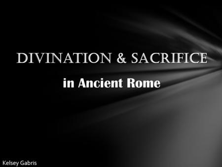 Divination & Sacrifice in Ancient Rome Kelsey Gabris.