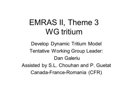 EMRAS II, Theme 3 WG tritium Develop Dynamic Tritium Model Tentative Working Group Leader: Dan Galeriu Assisted by S.L. Chouhan and P. Guetat Canada-France-Romania.