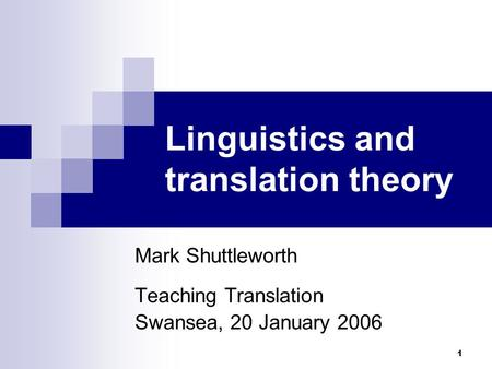1 Linguistics and translation theory Mark Shuttleworth Teaching Translation Swansea, 20 January 2006.