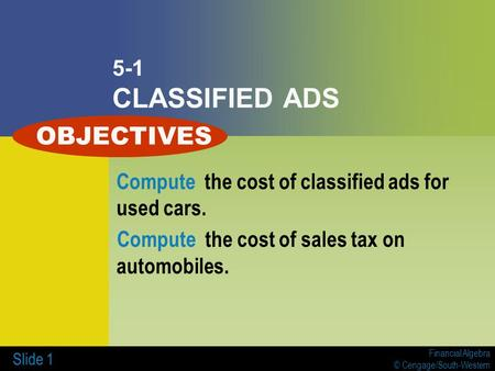 Financial Algebra © Cengage/South-Western Slide 1 5-1 CLASSIFIED ADS Compute the cost of classified ads for used cars. Compute the cost of sales tax on.