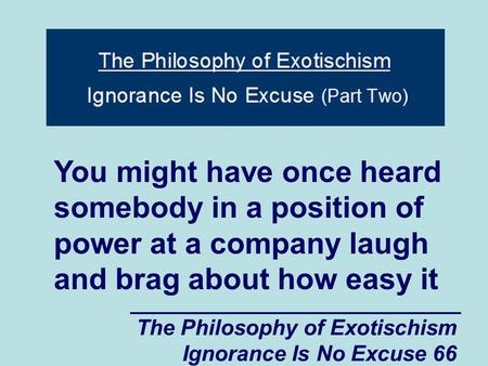 The Philosophy of Exotischism Ignorance Is No Excuse 66 You might have once heard somebody in a position of power at a company laugh and brag about how.