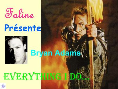 Faline Présente Everything I do… Bryan Adams Look into my eyes You will see What you mean to me.