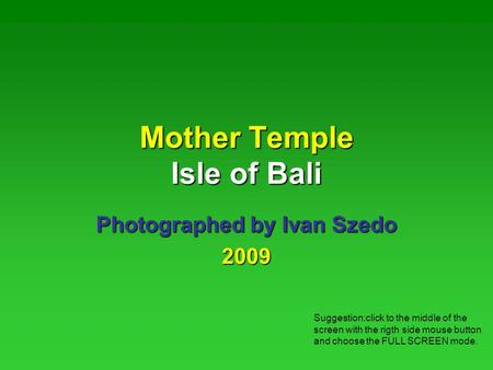 Mother Temple Isle of Bali Photographed by Ivan Szedo 2009 Suggestion:click to the middle of the screen with the rigth side mouse button and choose the.