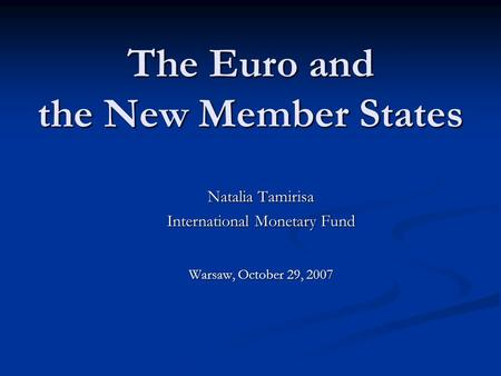 The Euro and the New Member States Natalia Tamirisa International Monetary Fund Warsaw, October 29, 2007.