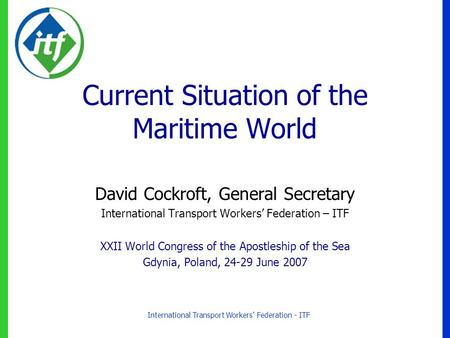 International Transport Workers' Federation - ITF Current Situation of the Maritime World David Cockroft, General Secretary International Transport Workers'