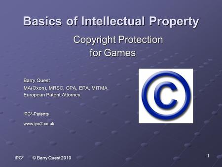 IPC 2 © Barry Quest 2010 1 Basics of Intellectual Property Copyright Protection Copyright Protection for Games Barry Quest MA(Oxon), MRSC, CPA, EPA, MITMA.