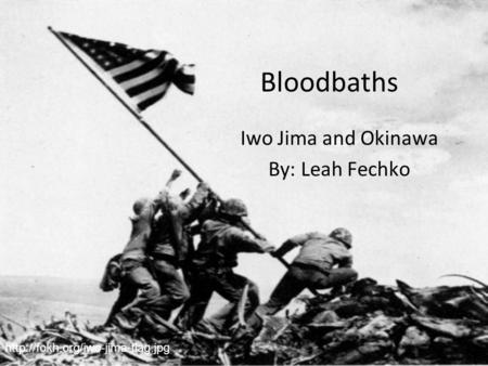 Bloodbaths Iwo Jima and Okinawa By: Leah Fechko