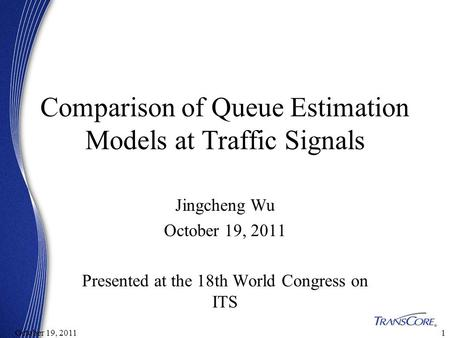 11October 19, 2011 Comparison of Queue Estimation Models at Traffic Signals Jingcheng Wu October 19, 2011 Presented at the 18th World Congress on ITS.