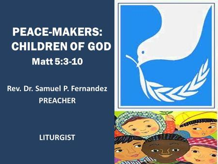 PEACE-MAKERS: CHILDREN OF GOD Matt 5:3-10 Rev. Dr. Samuel P. Fernandez PREACHER LITURGIST.