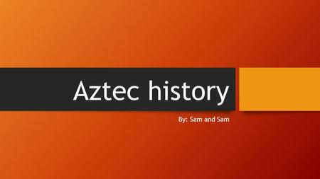 Aztec history By: Sam and Sam. Aztec civilization Aztec people lived on a floating island type village they grew crops year round and they thrived because.