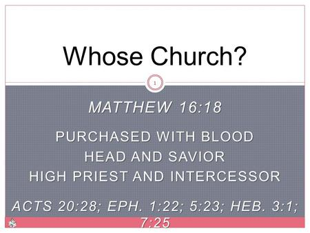 MATTHEW 16:18 PURCHASED WITH BLOOD HEAD AND SAVIOR HIGH PRIEST AND INTERCESSOR ACTS 20:28; EPH. 1:22; 5:23; HEB. 3:1; 7:25 Whose Church? 1.