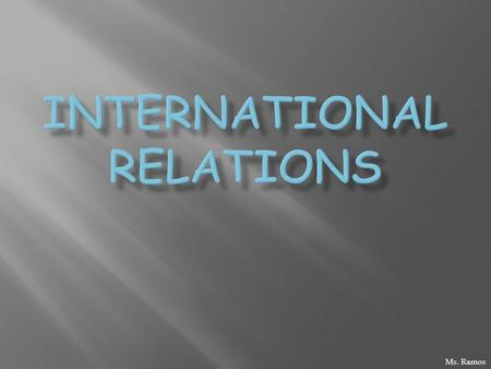 Ms. Ramos.  Relationships btwn world govts  Connected w/other actors, social structure, geographical & historical influences  Trend: globalization.