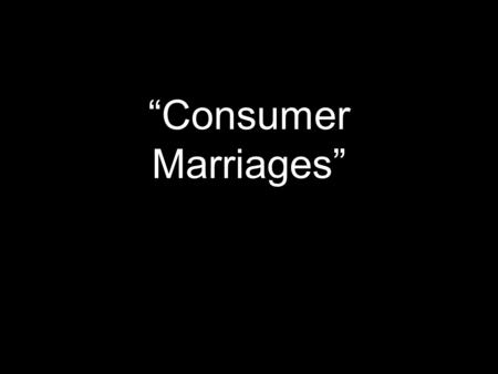 """Consumer Marriages"". The Consumer Mentality Everything is disposable. Everything is replaceable. Everything is marketable. Everything is designed/engineered/manufactured."