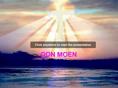 Click anywhere to start the presentation. I OFFER MY LIFE DON MOEN.