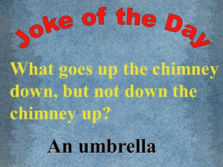 What goes up the chimney down, but not down the chimney up? An umbrella.