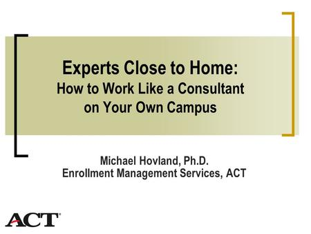 Experts Close to Home: How to Work Like a Consultant on Your Own Campus Michael Hovland, Ph.D. Enrollment Management Services, ACT.