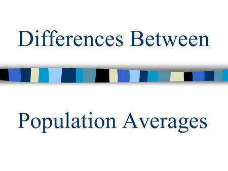 Differences Between Population Averages. Testing the Difference Is there a difference between two populations? Null Hypothesis: H 0 or Alternate Hypothesis: