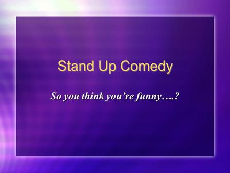 Stand Up Comedy So you think you're funny….?. Vocabulary To Kill - To do really well --- the audience loves you To Bomb - To do really badly. This is.