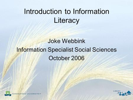 Introduction to Information Literacy Joke Webbink Information Specialist Social Sciences October 2006.