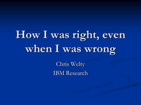 How I was right, even when I was wrong Chris Welty IBM Research.