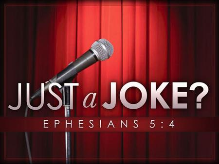 Was It Just A Joke? Obscene stories, foolish talk, and coarse jokes – these are not for you. Instead, let there be thankfulness to God. So be careful.