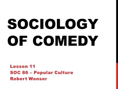 SOCIOLOGY OF COMEDY Lesson 11 SOC 86 – Popular Culture Robert Wonser.