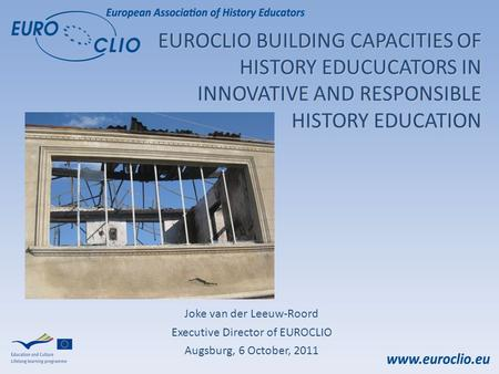 EUROCLIO BUILDING CAPACITIES OF HISTORY EDUCUCATORS IN INNOVATIVE AND RESPONSIBLE HISTORY EDUCATION Joke van der Leeuw-Roord Executive Director of EUROCLIO.