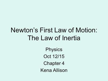 Newton's First Law of Motion: The Law of Inertia Physics Oct 12/15 Chapter 4 Kena Allison.
