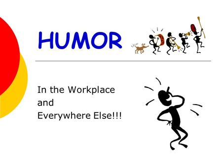 HUMOR In the Workplace and Everywhere Else!!!. A SMILE IS THE SHORTEST DISTANCE BETWEEN TWO PEOPLE ……VICTOR BORGE.