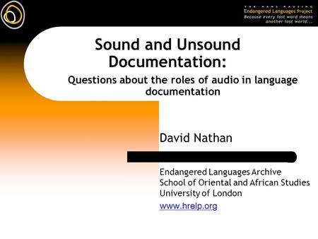 Sound and Unsound Documentation: David Nathan Questions about the roles of audio in language documentation Endangered Languages Archive School of Oriental.