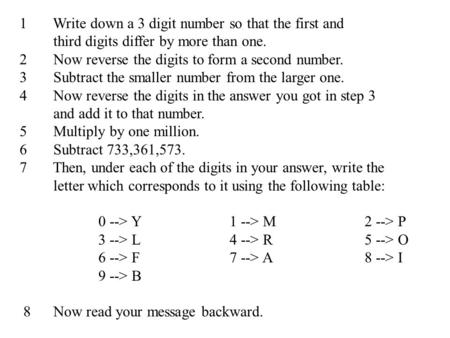 1 Write down a 3 digit number so that the first and third digits differ by more than one. 2 Now reverse the digits to form a second number. 3 Subtract.