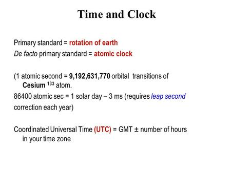 Time and Clock Primary standard = rotation of earth De facto primary standard = atomic clock (1 atomic second = 9,192,631,770 orbital transitions of Cesium.