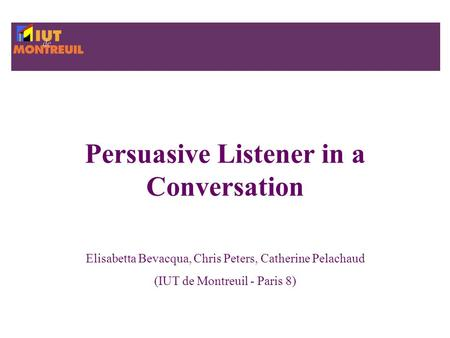 Persuasive Listener in a Conversation Elisabetta Bevacqua, Chris Peters, Catherine Pelachaud (IUT de Montreuil - Paris 8)