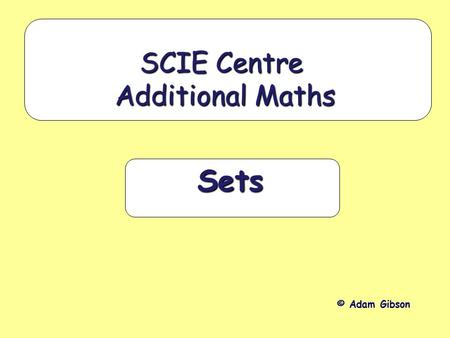 Sets SCIE Centre Additional Maths © Adam Gibson. Aims: To understand the idea of a set To be able to use the appropriate mathematical symbols (such as.