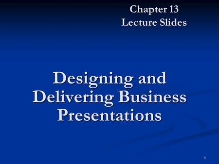 1 Designing and Delivering Business Presentations Chapter 13 Lecture Slides.